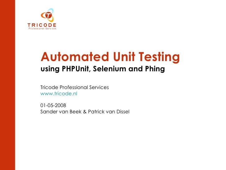 Automated Unit Testing   using PHPUnit, Selenium and Phing Tricode Professional Services www.tricode.nl 01-05-2008 Sander ...