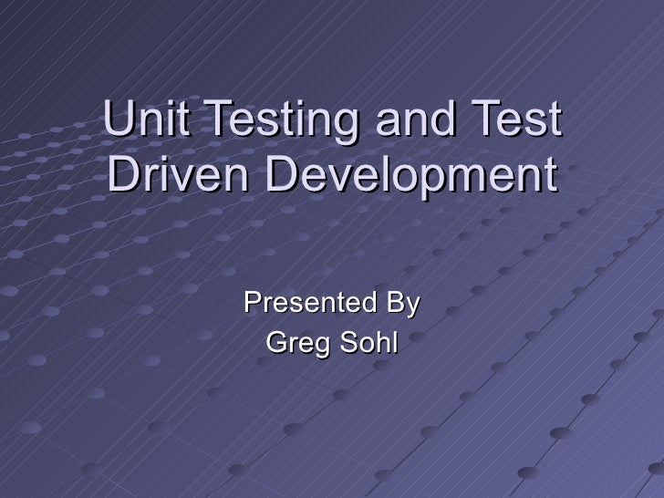 Unit Testing and Test Driven Development Presented By Greg Sohl