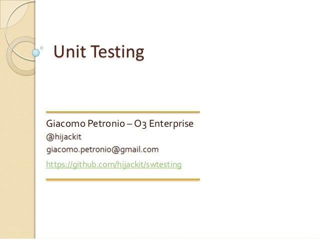 Unit TestingGiacomo Petronio – O3 Enterprisehttps://github.com/hijackit/swtesting
