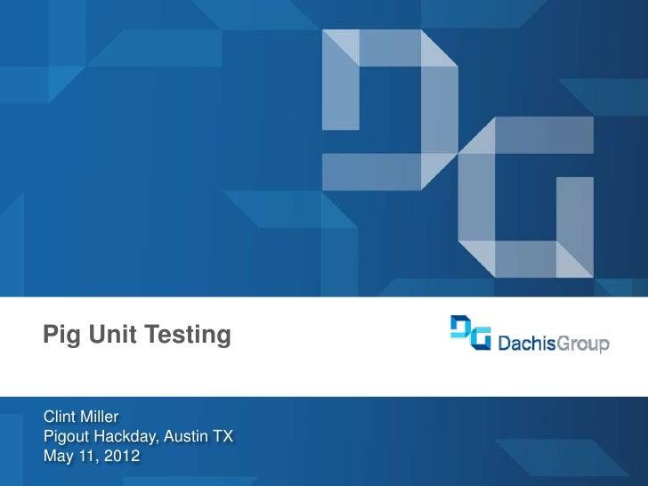 dachisgroup.comDachis GroupLas Vegas 2012  Pig Unit Testing     Clint Miller     Pigout Hackday, Austin TX     May 11, 201...