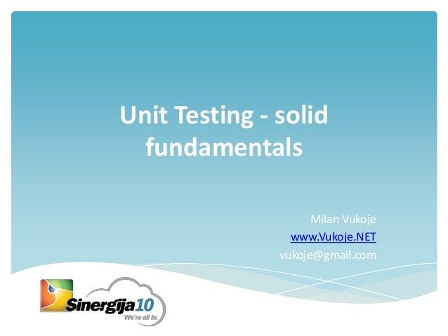 Unit Testing - solid fundamentals Milan Vukoje www.Vukoje.NET vukoje@gmail.com