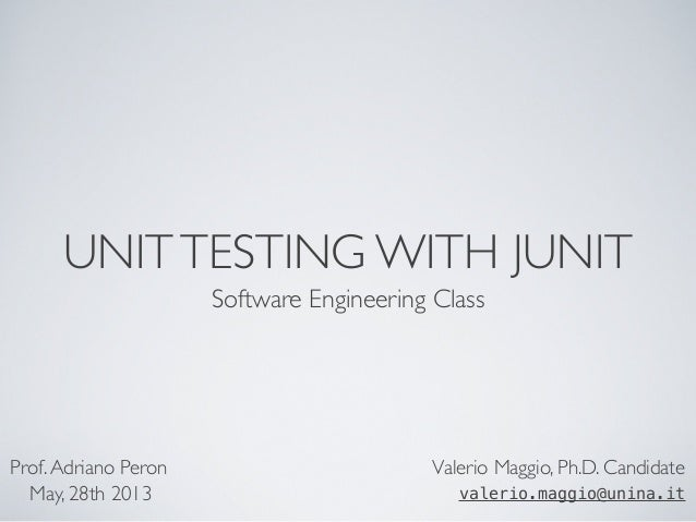UNITTESTING WITH JUNIT Software Engineering Class Valerio Maggio, Ph.D. Candidate valerio.maggio@unina.it Prof.Adriano Per...