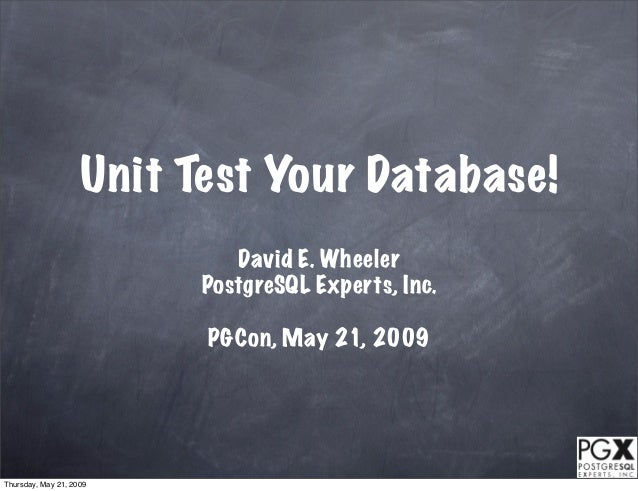 Unit Test Your Database!                             David E. Wheeler                          PostgreSQL Experts, Inc.   ...