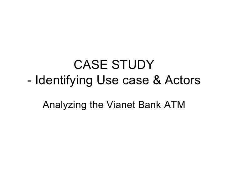 CASE STUDY- Identifying Use case & Actors  Analyzing the Vianet Bank ATM
