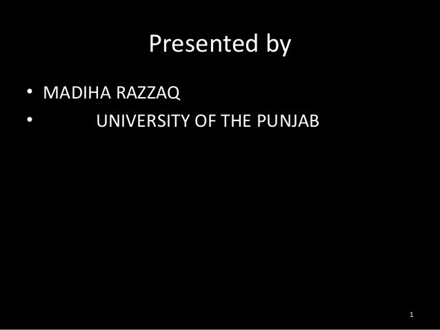 Presented by • MADIHA RAZZAQ • UNIVERSITY OF THE PUNJAB 1