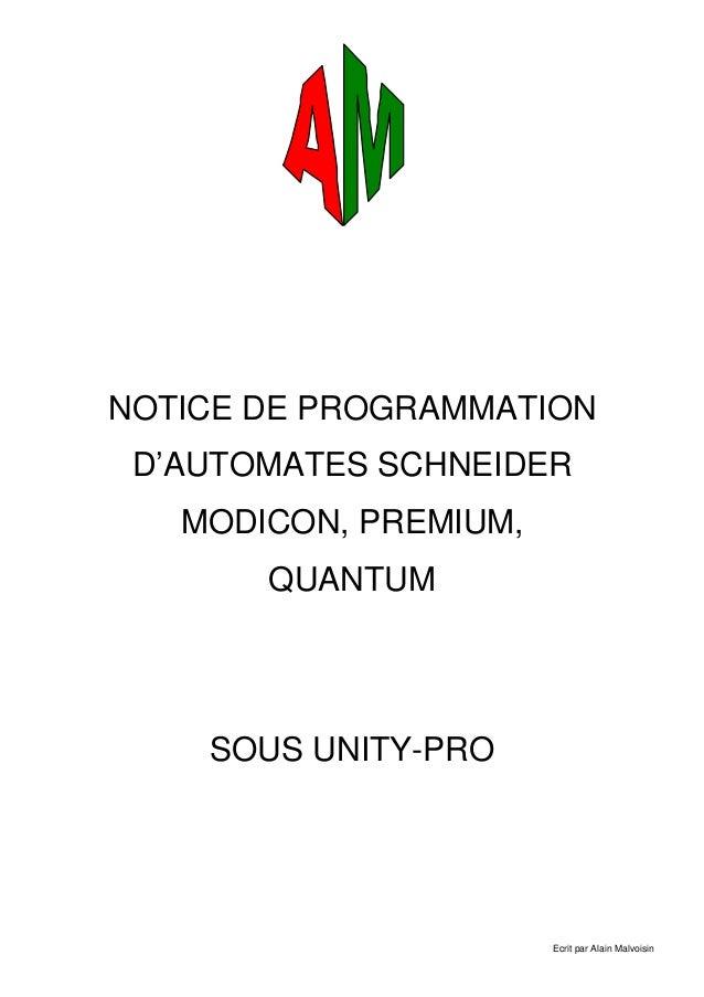 Ecrit par Alain Malvoisin NOTICE DE PROGRAMMATION D'AUTOMATES SCHNEIDER MODICON, PREMIUM, QUANTUM SOUS UNITY-PRO