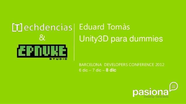 Eduard Tomàs&   Unity3D para dummies    BARCELONA DEVELOPERS CONFERENCE 2012    6 dic – 7 dic – 8 dic