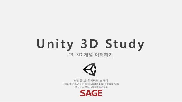 Unity 3D Study 선빈동 13 하계방학 스터디 자료제작 초안 : 이득우(Dustin Lee) / Pope Kim 편집 : 김현우 (Acura Netics) #3. 3D 개념 이해하기