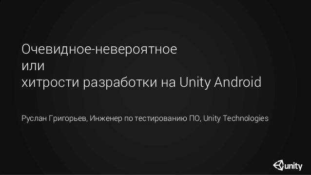 Очевидное-невероятное или хитрости разработки на Unity Android Руслан Григорьев, Инженер по тестированию ПО, Unity Technol...