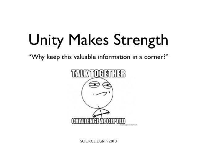"Unity Makes Strength""Why keep this valuable information in a corner?""SOURCE Dublin 2013"
