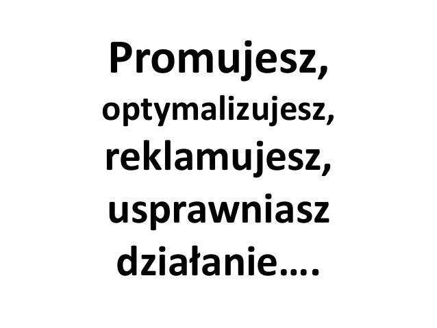 Promujesz, optymalizujesz,  reklamujesz, usprawniasz działanie….