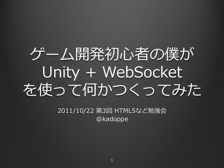 ゲーム開発初⼼心者の僕が  Unity + WebSocketを使って何かつくってみた    2011/10/22 第3回 HTML5など勉強会                @kadoppe                 1
