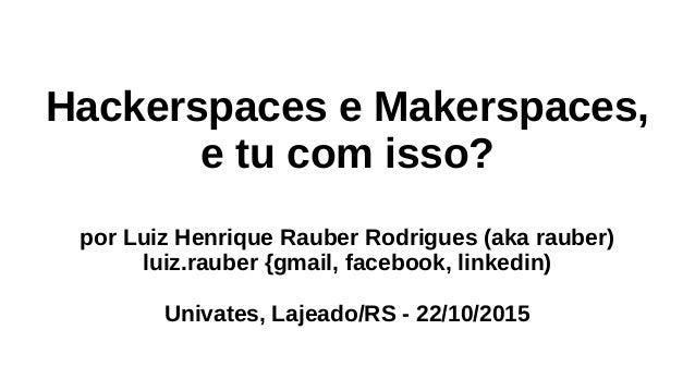Hackerspaces e Makerspaces, e tu com isso? por Luiz Henrique Rauber Rodrigues (aka rauber) luiz.rauber {gmail, facebook, l...