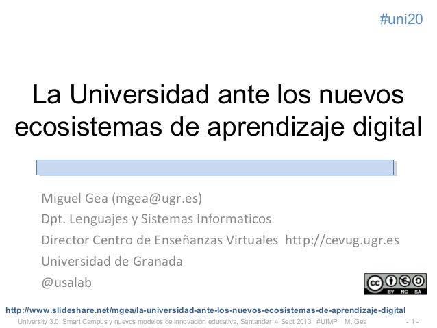 University 3.0: Smart Campus y nuevos modelos de innovación educativa, Santander 4 Sept 2013 #UIMP M. Gea - 1 - #uni20 La ...
