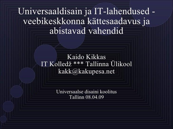 Universaaldisain ja IT-lahendused - veebikeskkonna kättesaadavus ja abistavad vahendid Kaido Kikkas IT Kolledž *** Tallinn...