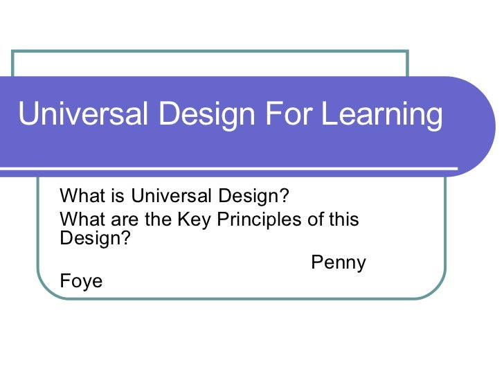 Universal Design For Learning  What is Universal Design? What are the Key Principles of this Design? Penny Foye