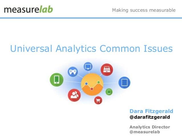Universal Analytics Common Issues Making success measurable Dara Fitzgerald @darafitzgerald Analytics Director @measurelab