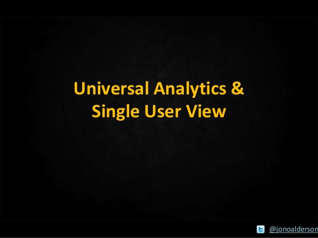 Universal Analytics & Single User View  @jonoalderson