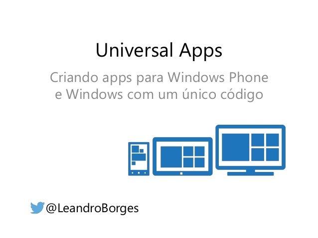 Universal Apps  Criando apps para Windows Phone  e Windows com um único código  @LeandroBorges