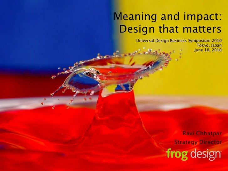 Meaning and impact:  Design that matters     Universal Design Business Symposium 2010                                   To...