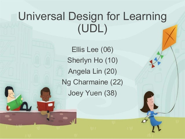 Ellis Lee (06) Sherlyn Ho (10) Angela Lin (20) Ng Charmaine (22) Joey Yuen (38) Universal Design for Learning (UDL)
