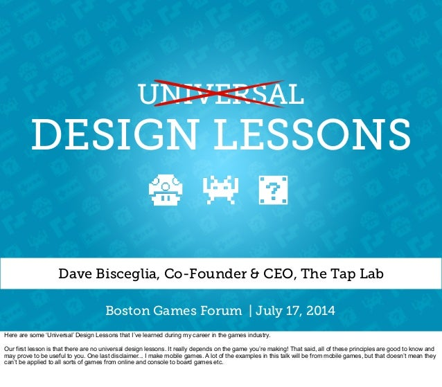 DESIGN LESSONS Dave Bisceglia, Co-Founder & CEO, The Tap Lab UNIVERSAL Boston Games Forum | July 17, 2014 Here are some 'U...