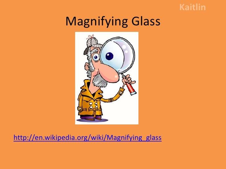 Magnifying Glass<br />Kaitlin<br />http://en.wikipedia.org/wiki/Magnifying_glass<br />