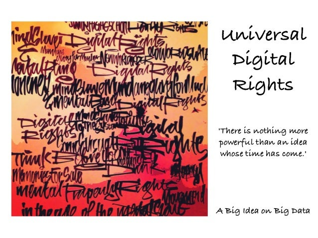 Universal Digital Rights 'There is nothing more powerful than an idea whose time has come.'  A Big Idea on Big Data