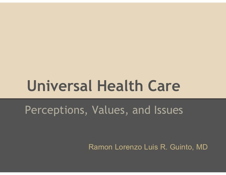 Universal Health CarePerceptions, Values, and Issues            Ramon Lorenzo Luis R. Guinto, MD