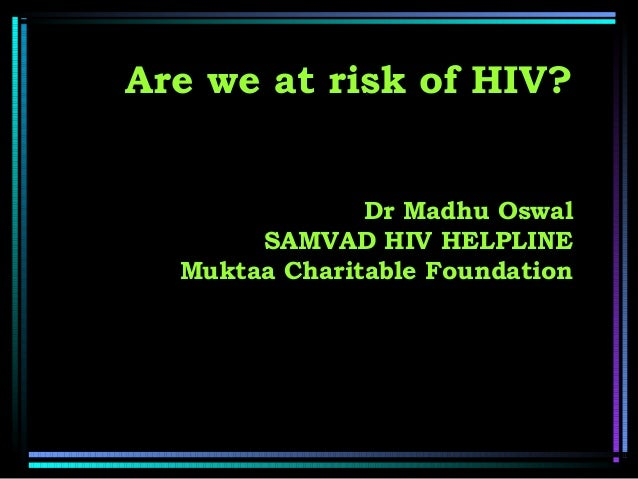 Are we at risk of HIV? Dr Madhu Oswal SAMVAD HIV HELPLINE Muktaa Charitable Foundation