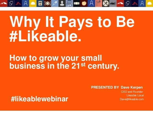 Why It Pays to Be #Likeable. How to grow your small business in the 21st century. PRESENTED BY Dave Kerpen CEO and Founder...