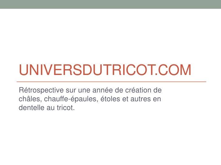 UNIVERSDUTRICOT.COMRétrospective sur une année de création dechâles, chauffe-épaules, étoles et autres endentelle au tricot.