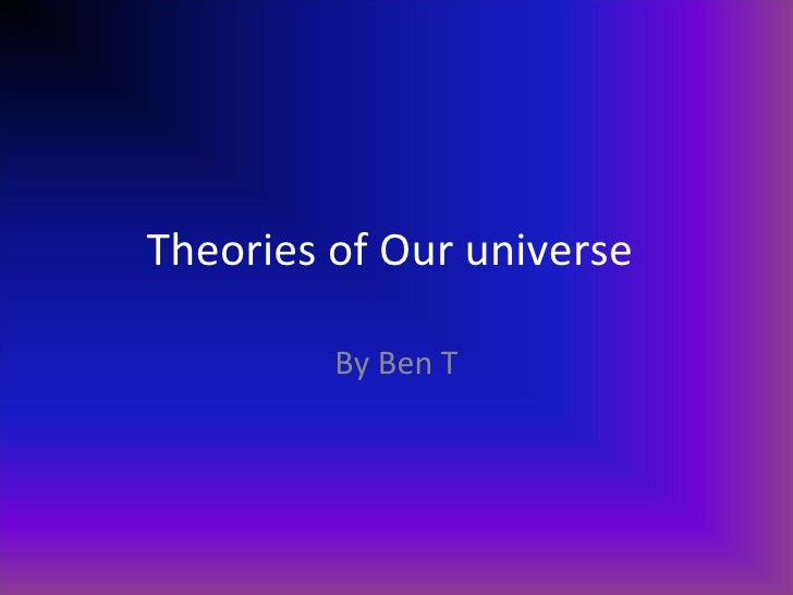 Theories of Our universe By Ben T