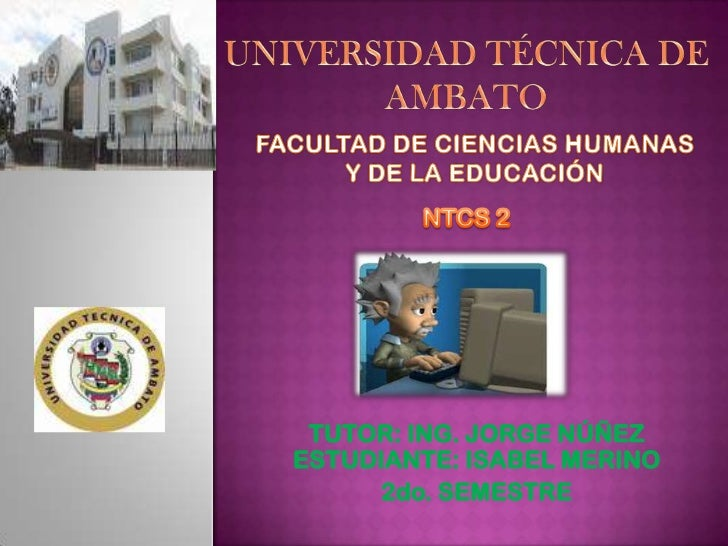 UNIVERSIDAD TÉCNICA DE AMBATO<br />FACULTAD DE CIENCIAS HUMANAS Y DE LA EDUCACIÓN<br />NTCS 2<br />TUTOR: ING. JORGE NÚÑEZ...