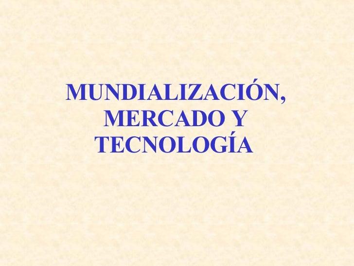 MUNDIALIZACIÓN, MERCADO Y TECNOLOGÍA