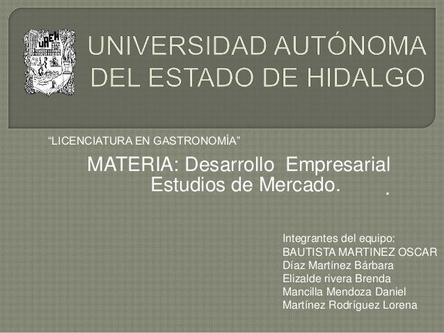 Estudios de Mercado. MATERIA: Desarrollo Empresarial . Integrantes del equipo: BAUTISTA MARTINEZ OSCAR Díaz Martínez Bárba...