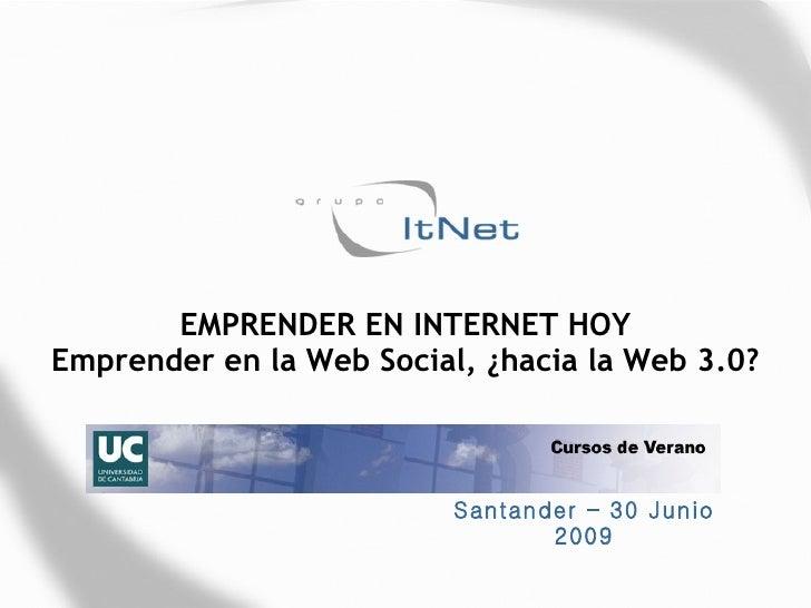 EMPRENDER EN INTERNET HOY Emprender en la Web Social, ¿hacia la Web 3.0?                              Santander – 30 Junio...