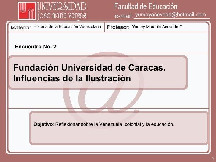 Historia de la Educación Venezolana Yumey Morabia Acevedo C. [email_address] Encuentro No. 2 Fundación Universidad de Cara...