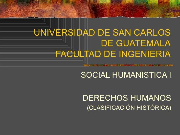 UNIVERSIDAD DE SAN CARLOS DE GUATEMALA FACULTAD DE INGENIERIA SOCIAL HUMANISTICA I DERECHOS HUMANOS (CLASIFICACIÓN HISTÓRI...