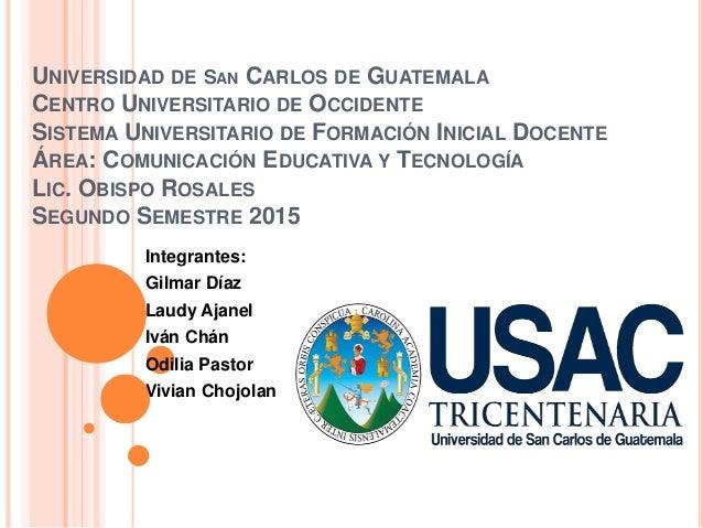 UNIVERSIDAD DE SAN CARLOS DE GUATEMALA CENTRO UNIVERSITARIO DE OCCIDENTE SISTEMA UNIVERSITARIO DE FORMACIÓN INICIAL DOCENT...