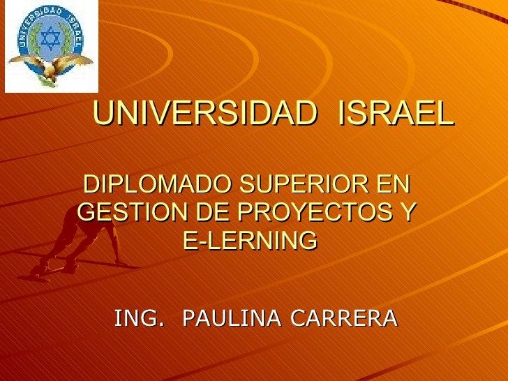 UNIVERSIDAD  ISRAEL DIPLOMADO SUPERIOR EN  GESTION DE PROYECTOS Y  E-LERNING ING.  PAULINA CARRERA