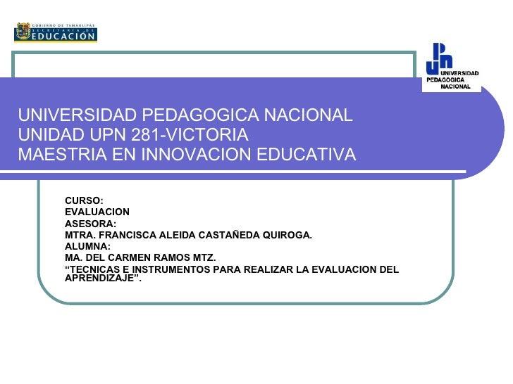 UNIVERSIDAD PEDAGOGICA NACIONAL UNIDAD UPN 281-VICTORIA MAESTRIA EN INNOVACION EDUCATIVA CURSO: EVALUACION ASESORA: MTRA. ...