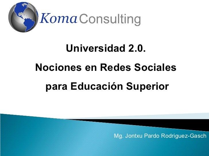 Universidad 2.0.Nociones en Redes Sociales para Educación Superior              Mg. Jontxu Pardo Rodriguez-Gasch