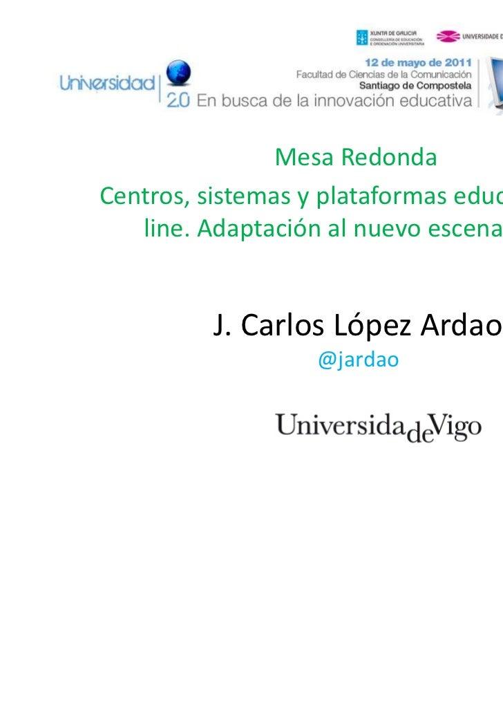 Mesa RedondaCentros, sistemas y plataformas educativas on-   line. Adaptación al nuevo escenario EEES          J. Carlos L...