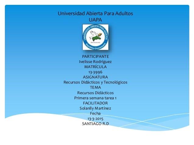 Universidad Abierta Para Adultos UAPA PARTICIPANTE Ivelisse Rodríguez MATRÍCULA 13-3996 ASIGNATURA Recursos Didácticos y T...