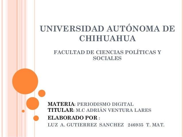 UNIVERSIDAD AUTÓNOMA DE CHIHUAHUA FACULTAD DE CIENCIAS POLÍTICAS Y SOCIALES  MATERIA: PERIODISMO DIGITAL TITULAR: M.C ADRI...