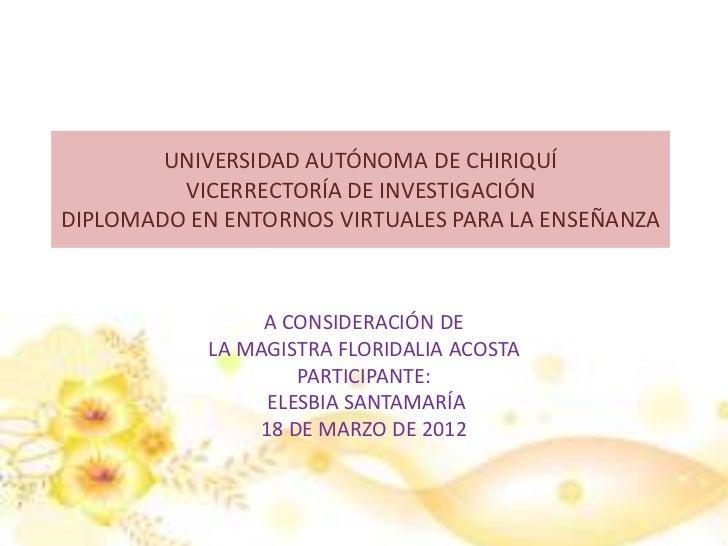 UNIVERSIDAD AUTÓNOMA DE CHIRIQUÍ         VICERRECTORÍA DE INVESTIGACIÓNDIPLOMADO EN ENTORNOS VIRTUALES PARA LA ENSEÑANZA  ...