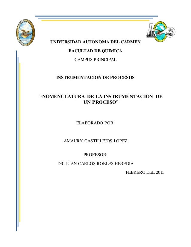 "UNIVERSIDAD AUTONOMA DEL CARMEN FACULTAD DE QUIMICA CAMPUS PRINCIPAL INSTRUMENTACION DE PROCESOS ""NOMENCLATURA DE LA INSTR..."