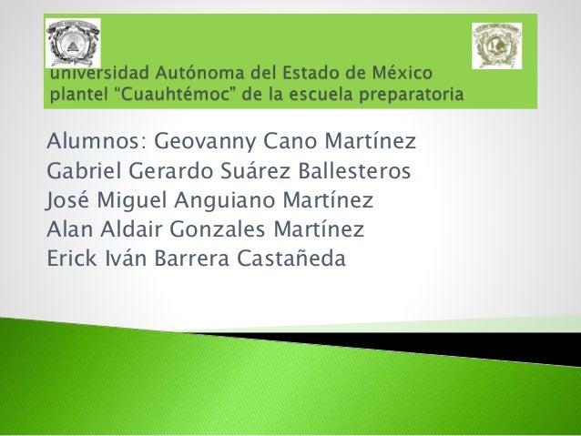 Alumnos: Geovanny Cano Martínez Gabriel Gerardo Suárez Ballesteros José Miguel Anguiano Martínez Alan Aldair Gonzales Mart...