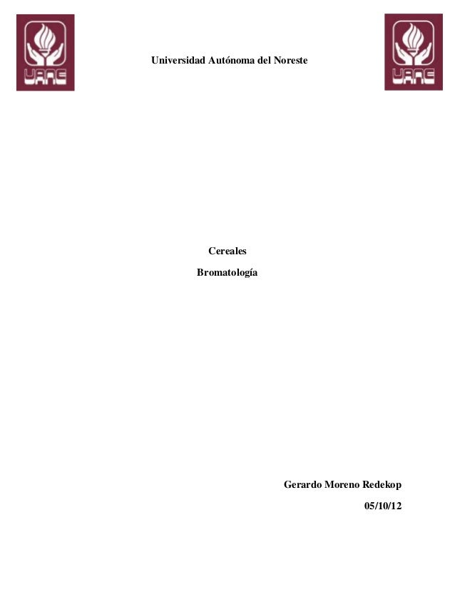 Universidad Autónoma del Noreste           Cereales         Bromatología                           Gerardo Moreno Redekop ...